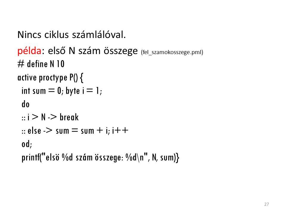 Nincs ciklus számlálóval. példa: első N szám összege (fel_szamokosszege.pml) # define N 10 active proctype P() { int sum = 0; byte i = 1; do :: i > N