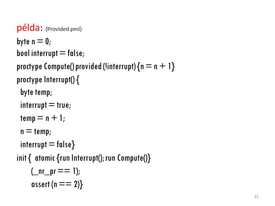 példa : (Provided.pml) byte n = 0; bool interrupt = false; proctype Compute() provided (!interrupt) {n = n + 1} proctype Interrupt() { byte temp; interrupt = true; temp = n + 1; n = temp; interrupt = false} init { atomic {run Interrupt(); run Compute()} (_nr_pr == 1); assert (n == 2)} 31