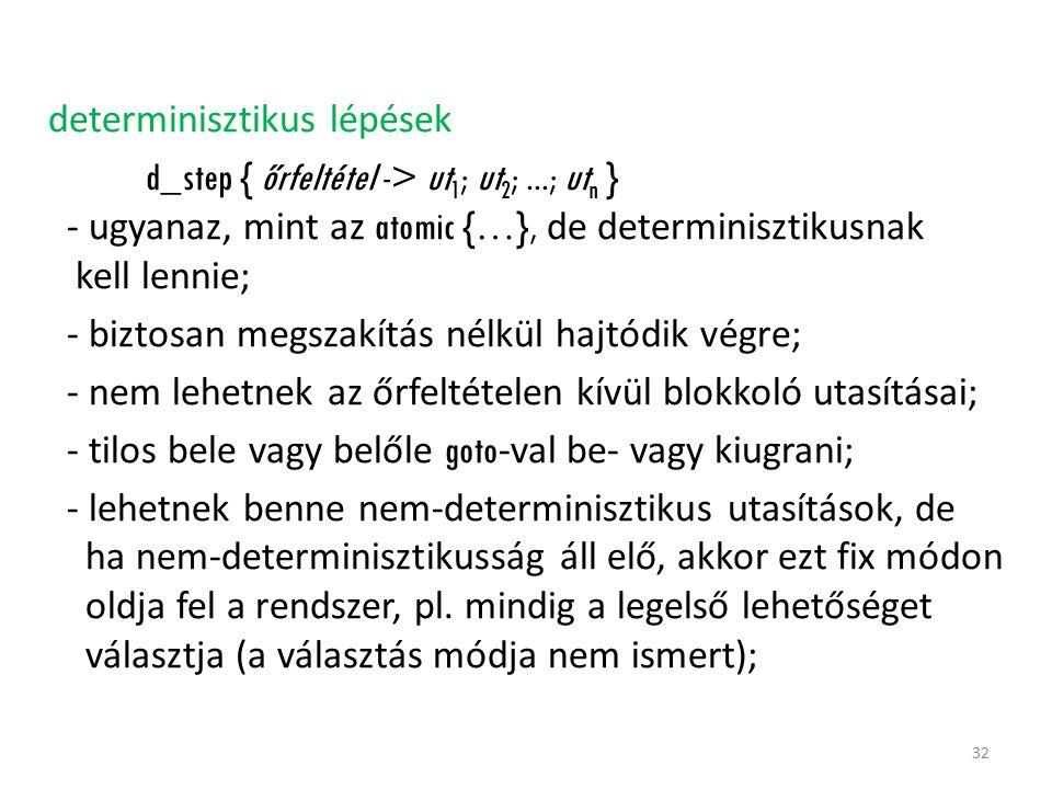determinisztikus lépések d_step { őrfeltétel -> ut 1 ; ut 2 ;...; ut n } - ugyanaz, mint az atomic {…}, de determinisztikusnak kell lennie; - biztosan megszakítás nélkül hajtódik végre; - nem lehetnek az őrfeltételen kívül blokkoló utasításai; - tilos bele vagy belőle goto -val be- vagy kiugrani; - lehetnek benne nem-determinisztikus utasítások, de ha nem-determinisztikusság áll elő, akkor ezt fix módon oldja fel a rendszer, pl.