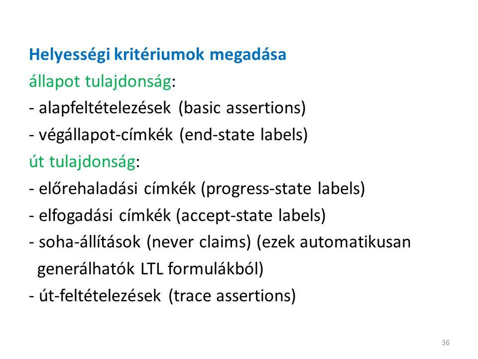 Helyességi kritériumok megadása állapot tulajdonság: - alapfeltételezések (basic assertions) - végállapot-címkék (end-state labels) út tulajdonság: - előrehaladási címkék (progress-state labels) - elfogadási címkék (accept-state labels) - soha-állítások (never claims) (ezek automatikusan generálhatók LTL formulákból) - út-feltételezések (trace assertions) 36