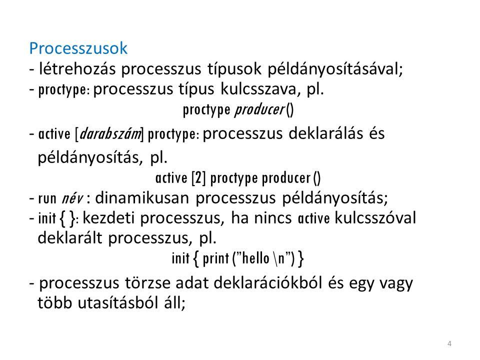 Processzusok - létrehozás processzus típusok példányosításával; - proctype: processzus típus kulcsszava, pl. proctype producer () - active [darabszám]