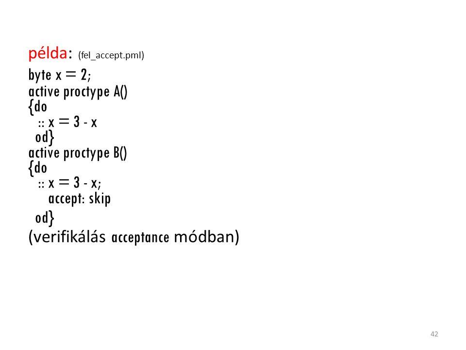 példa: (fel_accept.pml) byte x = 2; active proctype A() {do :: x = 3 - x od} active proctype B() {do :: x = 3 - x; accept: skip od} (verifikálás acceptance módban) 42