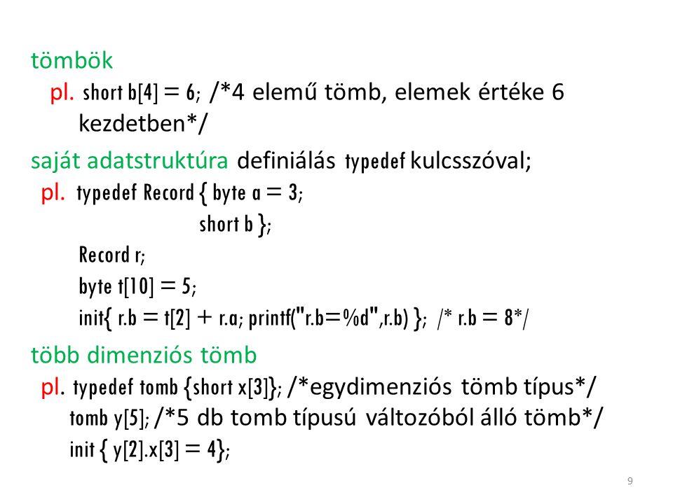 tömbök pl. short b[4] = 6; /*4 elemű tömb, elemek értéke 6 kezdetben*/ saját adatstruktúra definiálás typedef kulcsszóval; pl. typedef Record { byte a