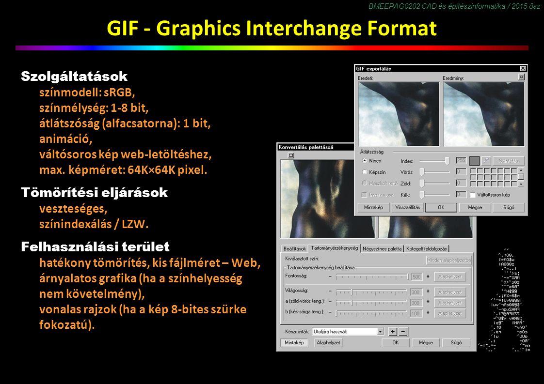 BMEEPAG0202 CAD és építészinformatika / 2015 ősz GIF - Graphics Interchange Format Szolgáltatások színmodell: sRGB, színmélység: 1-8 bit, átlátszóság (alfacsatorna): 1 bit, animáció, váltósoros kép web-letöltéshez, max.