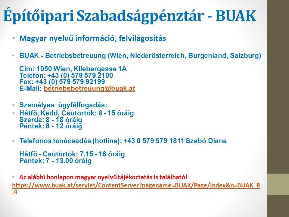 Építőipari Szabadságpénztár - BUAK Magyar nyelvű információ, felvilágosítás BUAK - Betriebsbetreuung (Wien, Niederösterreich, Burgenland, Salzburg) Cím: 1050 Wien, Kliebergasse 1A Telefon: +43 (0) 579 579 2100 Fax: +43 (0) 579 579 92199 E-Mail: betriebsbetreuung@buak.atbetriebsbetreuung@buak.at Személyes ügyfélfogadás: Hétfő, Kedd, Csütörtök: 8 - 15 óráig Szerda: 8 - 18 óráig Péntek: 8 - 12 óráig Telefonos tanácsadás (hotline): +43 0 579 579 1811 Szabó Diana Hétfő - Csütörtök: 7.15 - 16 óráig Péntek: 7 - 13.00 óráig Az alábbi honlapon magyar nyelvű tájékoztatás is található.