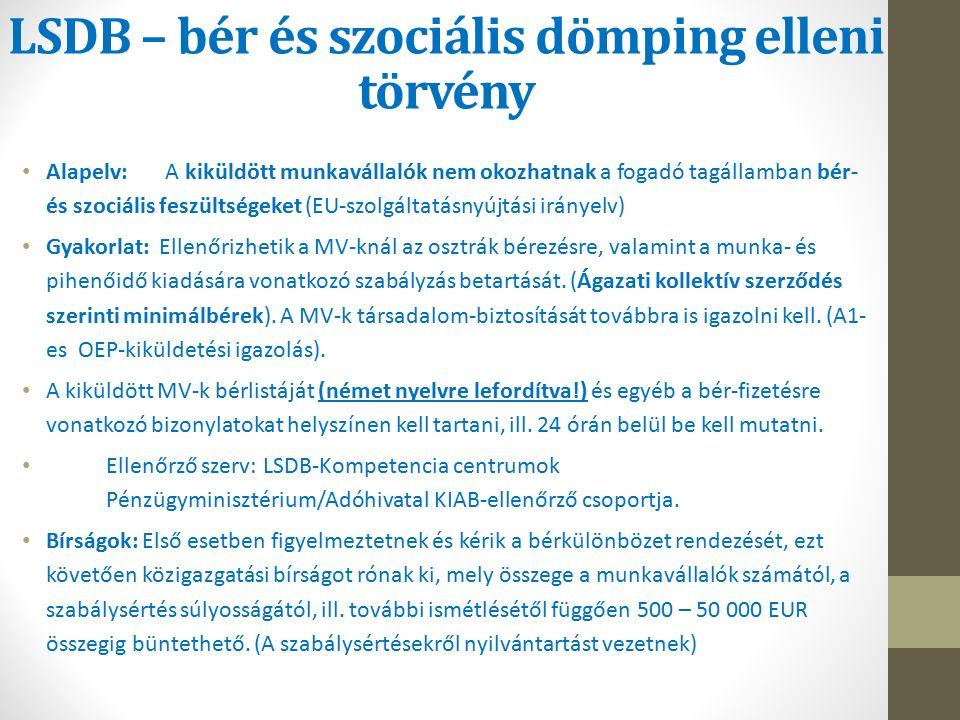 LSDB – bér és szociális dömping elleni törvény Alapelv: A kiküldött munkavállalók nem okozhatnak a fogadó tagállamban bér- és szociális feszültségeket (EU-szolgáltatásnyújtási irányelv) Gyakorlat: Ellenőrizhetik a MV-knál az osztrák bérezésre, valamint a munka- és pihenőidő kiadására vonatkozó szabályzás betartását.