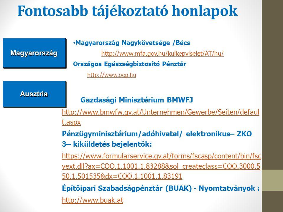 Fontosabb tájékoztató honlapok AusztriaAusztria Magyarország Nagykövetsége /Bécs http://www.mfa.gov.hu/kulkepviselet/AT/hu/ Országos Egészségbiztosító Pénztár http://www.oep.hu Gazdasági Minisztérium BMWFJ http://www.bmwfw.gv.at/Unternehmen/Gewerbe/Seiten/defaul t.aspx Pénzügyminisztérium/adóhivatal/ elektronikus– ZKO 3– kiküldetés bejelentők: https://www.formularservice.gv.at/forms/fscasp/content/bin/fsc vext.dll?ax=COO.1.1001.1.83288&sol_createclass=COO.3000.5 50.1.501535&dx=COO.1.1001.1.83191 Építőipari Szabadságpénztár (BUAK) - Nyomtatványok : http://www.buak.atMagyarországMagyarország