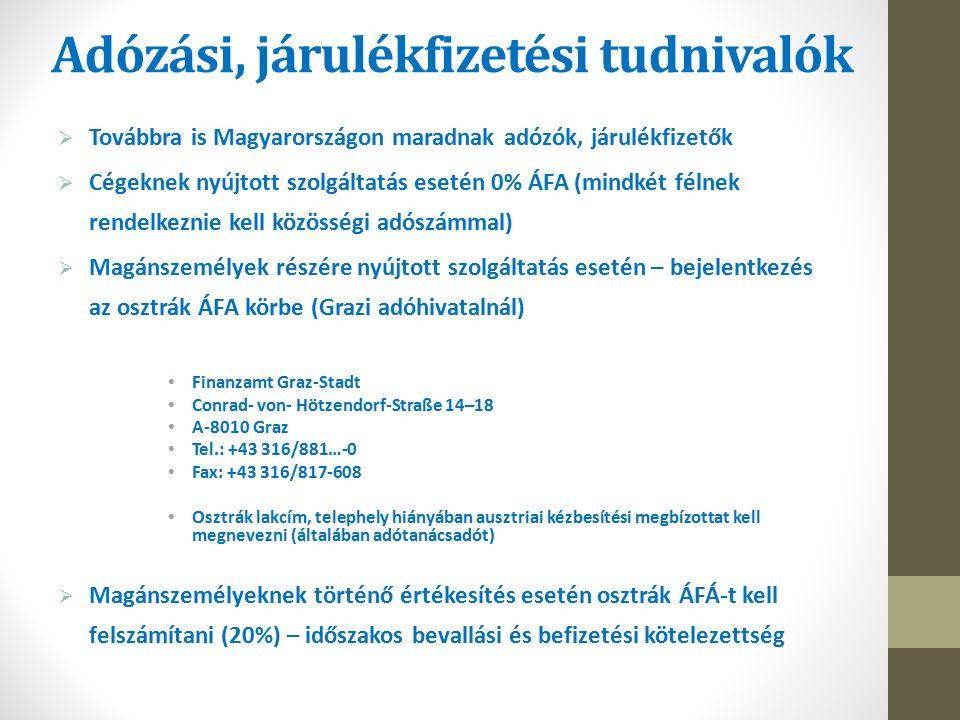 Adózási, járulékfizetési tudnivalók  Továbbra is Magyarországon maradnak adózók, járulékfizetők  Cégeknek nyújtott szolgáltatás esetén 0% ÁFA (mindkét félnek rendelkeznie kell közösségi adószámmal)  Magánszemélyek részére nyújtott szolgáltatás esetén – bejelentkezés az osztrák ÁFA körbe (Grazi adóhivatalnál) Finanzamt Graz-Stadt Conrad- von- Hötzendorf-Straße 14–18 A-8010 Graz Tel.: +43 316/881…-0 Fax: +43 316/817-608 Osztrák lakcím, telephely hiányában ausztriai kézbesítési megbízottat kell megnevezni (általában adótanácsadót)  Magánszemélyeknek történő értékesítés esetén osztrák ÁFÁ-t kell felszámítani (20%) – időszakos bevallási és befizetési kötelezettség