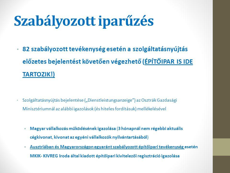 """Szabályozott iparűzés 82 szabályozott tevékenység esetén a szolgáltatásnyújtás előzetes bejelentést követően végezhető (ÉPÍTŐIPAR IS IDE TARTOZIK!) Szolgáltatásnyújtás bejelentése (""""Dienstleistungsanzeige ) az Osztrák Gazdasági Minisztériumnál az alábbi igazolások (és hiteles fordításuk) mellékelésével  Magyar vállalkozás működésének igazolása (3 hónapnál nem régebbi aktuális cégkivonat, kivonat az egyéni vállalkozók nyilvántartásából)  Ausztriában és Magyarországon egyaránt szabályozott építőipari tevékenység esetén MKIK- KIVREG Iroda által kiadott építőipari kivitelezői regisztráció igazolása"""