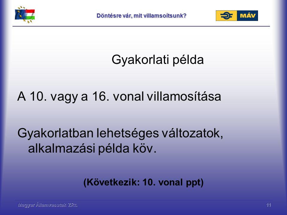 Magyar Államvasutak ZRt.11 Döntésre vár, mit villamsoítsunk? Gyakorlati példa A 10. vagy a 16. vonal villamosítása Gyakorlatban lehetséges változatok,