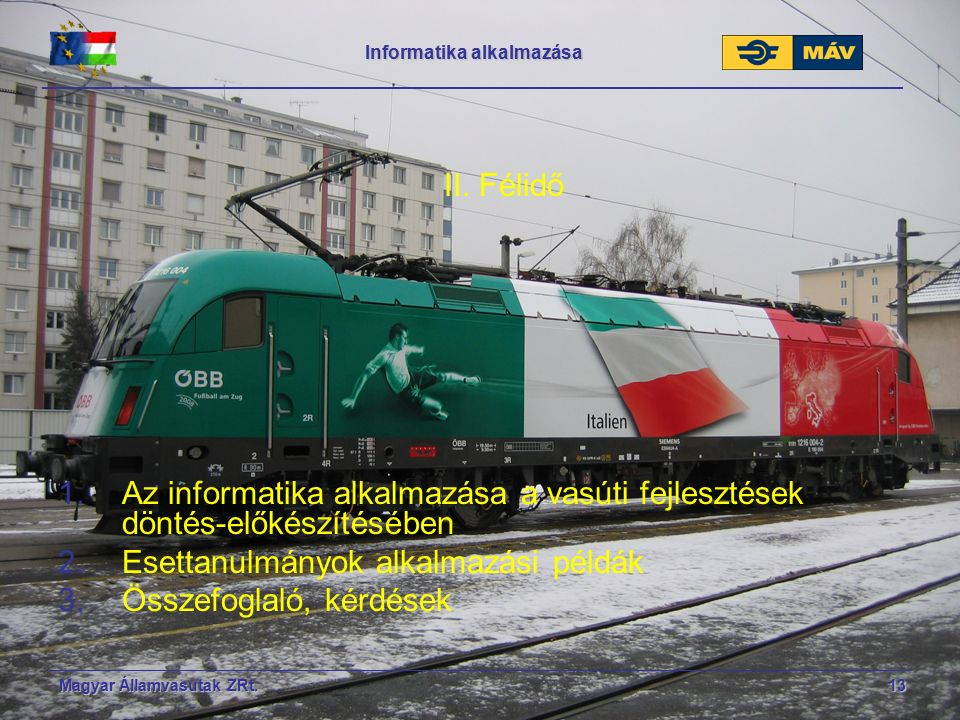 Magyar Államvasutak ZRt.13 Informatika alkalmazása II. Félidő 1.Az informatika alkalmazása a vasúti fejlesztések döntés-előkészítésében 2.Esettanulmán