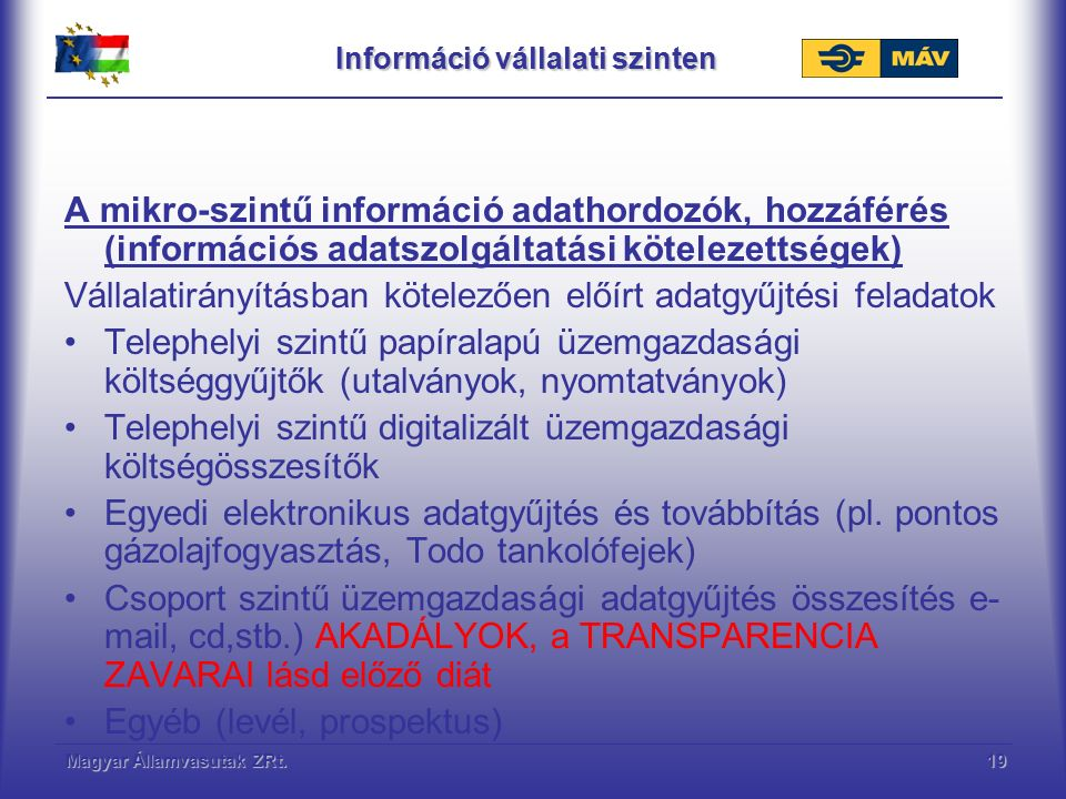 Magyar Államvasutak ZRt.19 Információ vállalati szinten A mikro-szintű információ adathordozók, hozzáférés (információs adatszolgáltatási kötelezettségek) Vállalatirányításban kötelezően előírt adatgyűjtési feladatok Telephelyi szintű papíralapú üzemgazdasági költséggyűjtők (utalványok, nyomtatványok) Telephelyi szintű digitalizált üzemgazdasági költségösszesítők Egyedi elektronikus adatgyűjtés és továbbítás (pl.