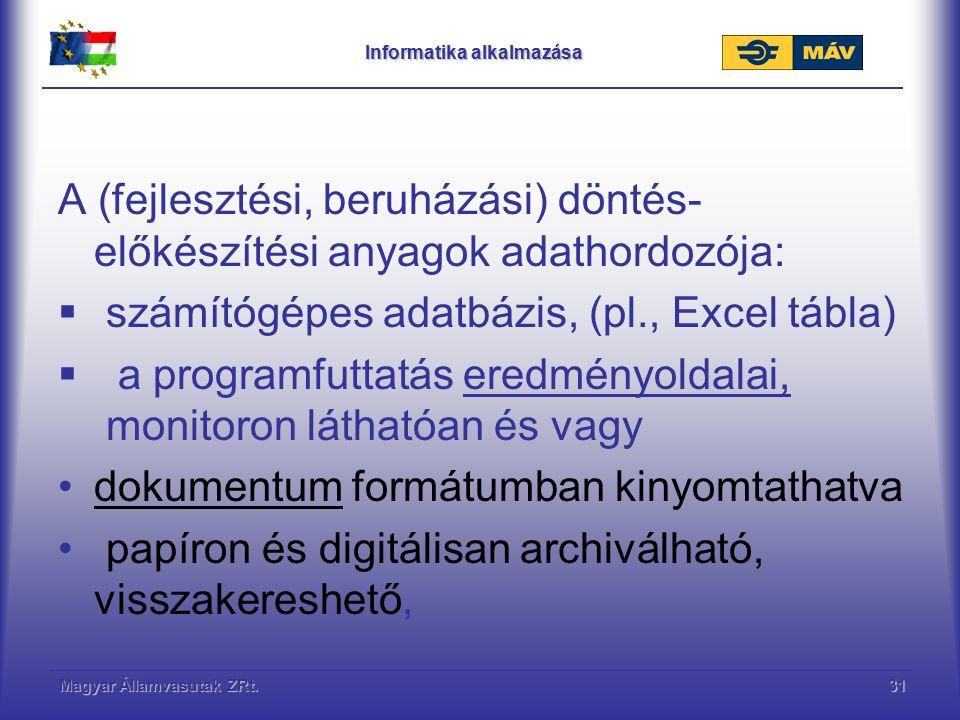 Magyar Államvasutak ZRt.31 Informatika alkalmazása A (fejlesztési, beruházási) döntés- előkészítési anyagok adathordozója:  számítógépes adatbázis, (pl., Excel tábla)  a programfuttatás eredményoldalai, monitoron láthatóan és vagy dokumentum formátumban kinyomtathatva papíron és digitálisan archiválható, visszakereshető,