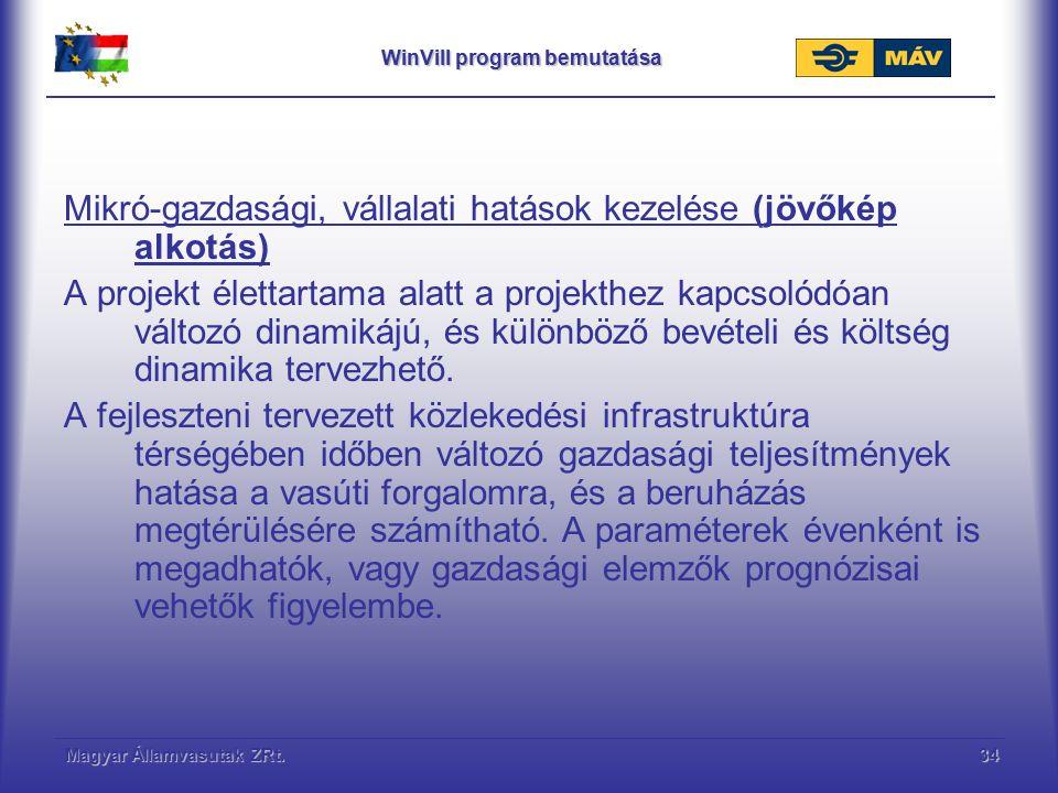 Magyar Államvasutak ZRt.34 WinVill program bemutatása Mikró-gazdasági, vállalati hatások kezelése (jövőkép alkotás) A projekt élettartama alatt a projekthez kapcsolódóan változó dinamikájú, és különböző bevételi és költség dinamika tervezhető.