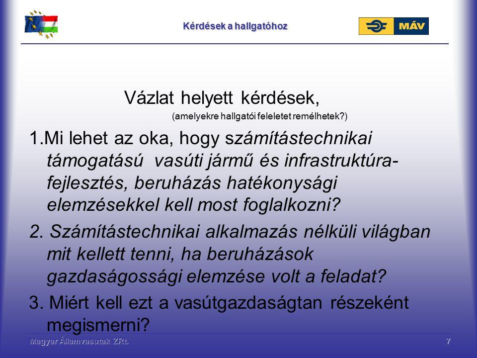 Magyar Államvasutak ZRt.7 Kérdések a hallgatóhoz Vázlat helyett kérdések, (amelyekre hallgatói feleletet remélhetek ) 1.Mi lehet az oka, hogy számítástechnikai támogatású vasúti jármű és infrastruktúra- fejlesztés, beruházás hatékonysági elemzésekkel kell most foglalkozni.