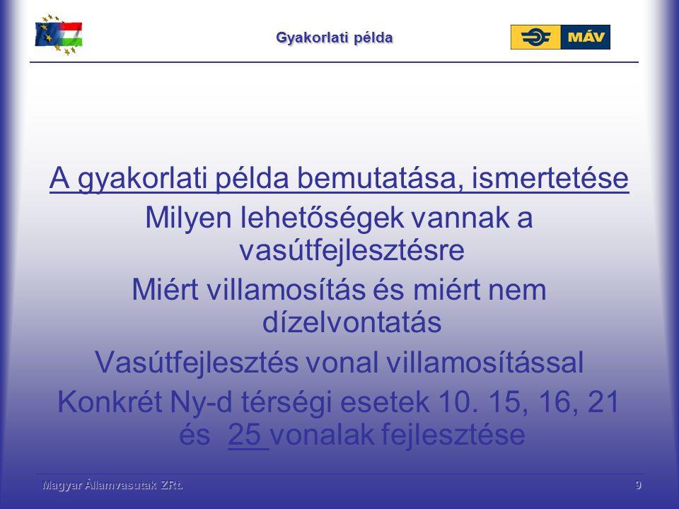 Magyar Államvasutak ZRt.9 Gyakorlati példa A gyakorlati példa bemutatása, ismertetése Milyen lehetőségek vannak a vasútfejlesztésre Miért villamosítás és miért nem dízelvontatás Vasútfejlesztés vonal villamosítással Konkrét Ny-d térségi esetek 10.
