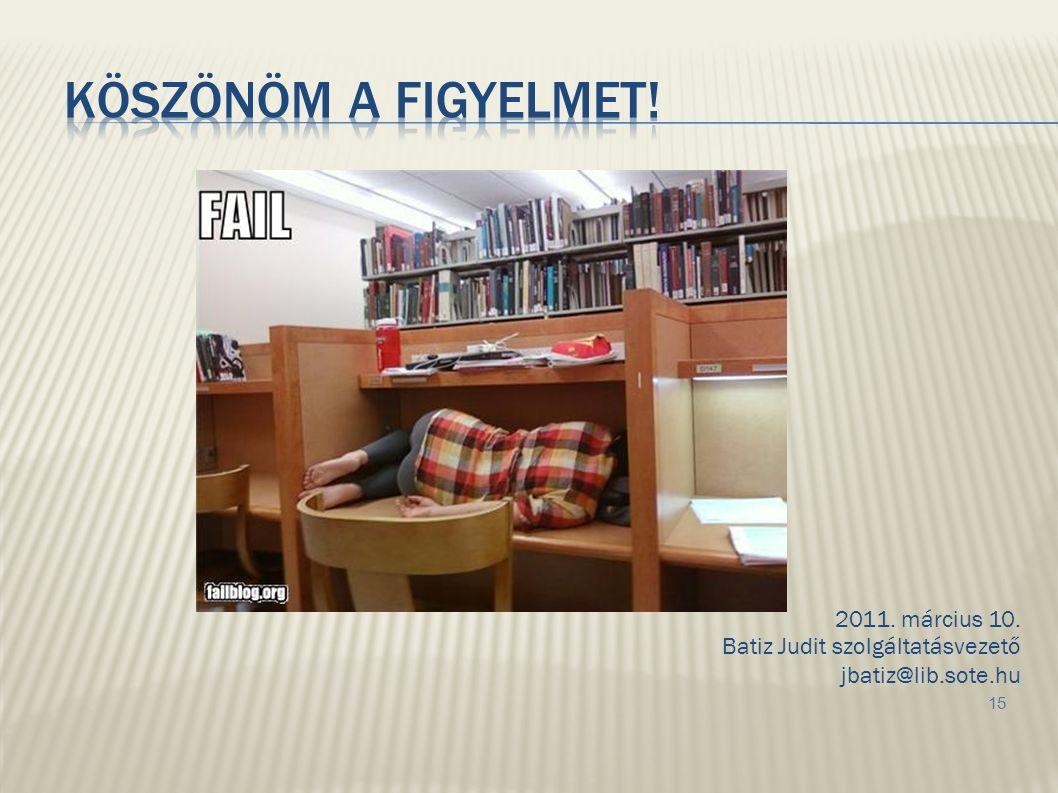 2011. március 10. Batiz Judit szolgáltatásvezető jbatiz@lib.sote.hu 15