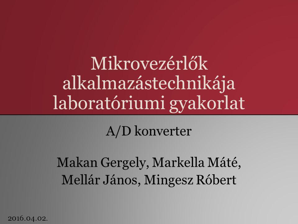 Mikrovezérlők alkalmazástechnikája laboratóriumi gyakorlat A/D konverter Makan Gergely, Markella Máté, Mellár János, Mingesz Róbert 2016.04.02.