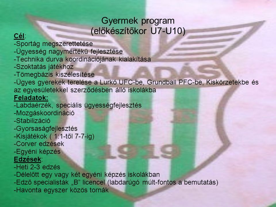 Gyermek program (előkészítőkor U7-U10) Cél: -Sportág megszerettetése -Ügyesség nagymértékű fejlesztése -Technika durva koordinációjának kialakítása -S