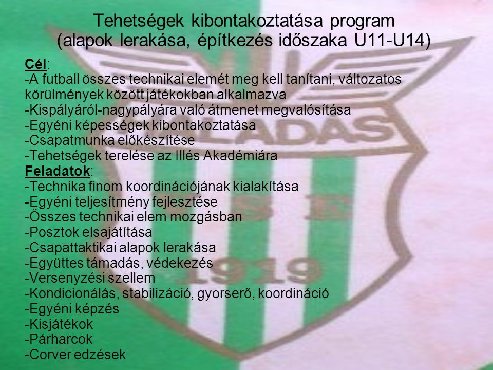 Tehetségek kibontakoztatása program (alapok lerakása, építkezés időszaka U11-U14) Cél: -A futball összes technikai elemét meg kell tanítani, változatos körülmények között játékokban alkalmazva -Kispályáról-nagypályára való átmenet megvalósítása -Egyéni képességek kibontakoztatása -Csapatmunka előkészítése -Tehetségek terelése az Illés Akadémiára Feladatok: -Technika finom koordinációjának kialakítása -Egyéni teljesítmény fejlesztése -Összes technikai elem mozgásban -Posztok elsajátítása -Csapattaktikai alapok lerakása -Együttes támadás, védekezés -Versenyzési szellem -Kondicionálás, stabilizáció, gyorserő, koordináció -Egyéni képzés -Kisjátékok -Párharcok -Corver edzések