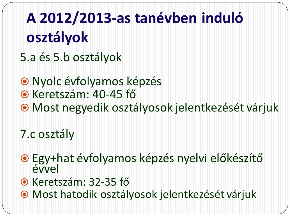 A 2012/2013-as tanévben induló osztályok 5.a és 5.b osztályok  Nyolc évfolyamos képzés  Keretszám: 40-45 fő  Most negyedik osztályosok jelentkezését várjuk 7.c osztály  Egy+hat évfolyamos képzés nyelvi előkészítő évvel  Keretszám: 32-35 fő  Most hatodik osztályosok jelentkezését várjuk
