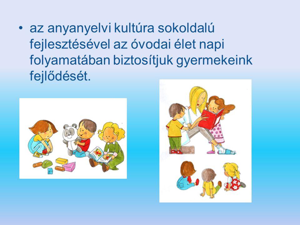 az anyanyelvi kultúra sokoldalú fejlesztésével az óvodai élet napi folyamatában biztosítjuk gyermekeink fejlődését.