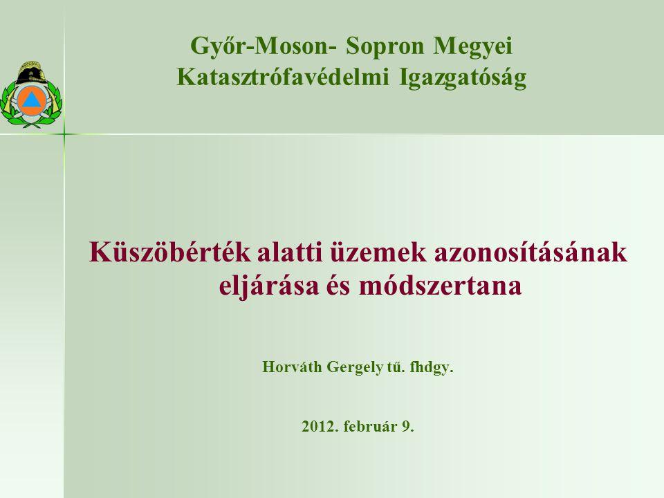 Győr-Moson- Sopron Megyei Katasztrófavédelmi Igazgatóság Küszöbérték alatti üzemek azonosításának eljárása és módszertana Horváth Gergely tű.