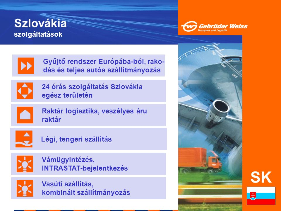 Szlovákia szolgáltatások SK Gyűjtő rendszer Európába-ból, rako- dás és teljes autós szállítmányozás Légi, tengeri szállítás Raktár logisztika, veszély