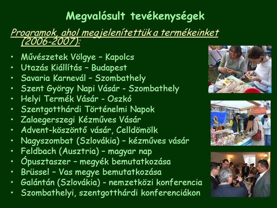 Programok, ahol megjelenítettük a termékeinket (2006-2007): Művészetek Völgye – Kapolcs Utazás Kiállítás – Budapest Savaria Karnevál – Szombathely Szent György Napi Vásár - Szombathely Helyi Termék Vásár - Oszkó Szentgotthárdi Történelmi Napok Zalaegerszegi Kézműves Vásár Advent-köszöntő vásár, Celldömölk Nagyszombat (Szlovákia) – kézműves vásár Feldbach (Ausztria) – magyar nap Ópusztaszer – megyék bemutatkozása Brüssel – Vas megye bemutatkozása Galántán (Szlovákia) - nemzetközi konferencia Szombathelyi, szentgotthárdi konferenciákon Megvalósult tevékenységek