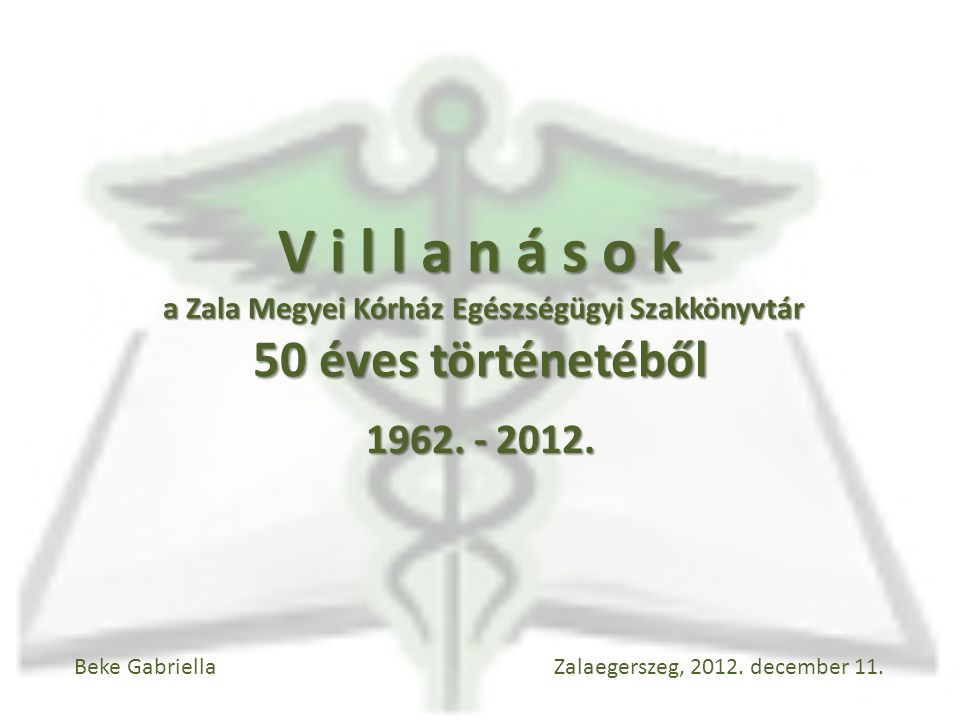 V i l l a n á s o k a Zala Megyei Kórház Egészségügyi Szakkönyvtár 50 éves történetéből 1962. - 2012. Beke Gabriella Zalaegerszeg, 2012. december 11.