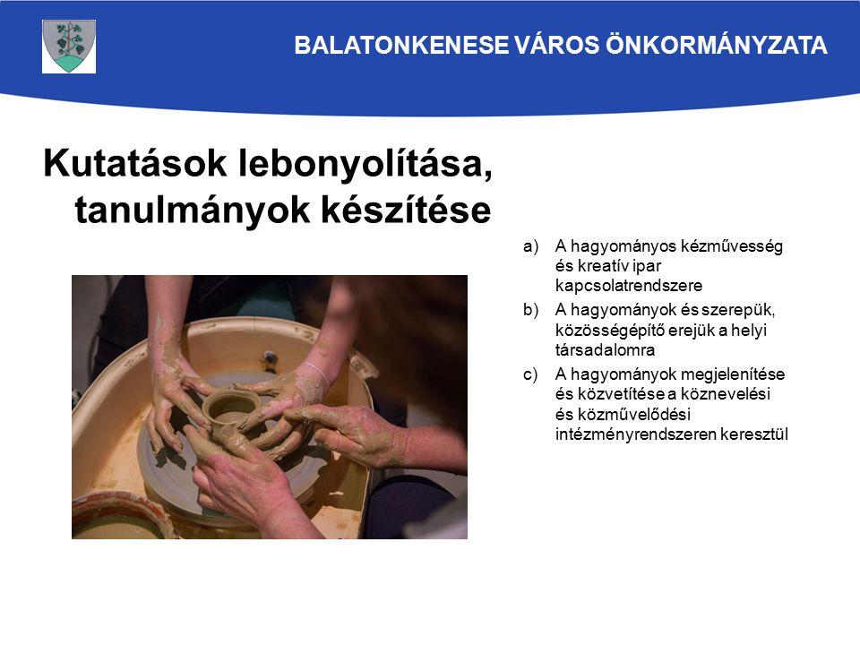Kutatások lebonyolítása, tanulmányok készítése a)A hagyományos kézművesség és kreatív ipar kapcsolatrendszere b)A hagyományok és szerepük, közösségépítő erejük a helyi társadalomra c)A hagyományok megjelenítése és közvetítése a köznevelési és közművelődési intézményrendszeren keresztül BALATONKENESE VÁROS ÖNKORMÁNYZATA