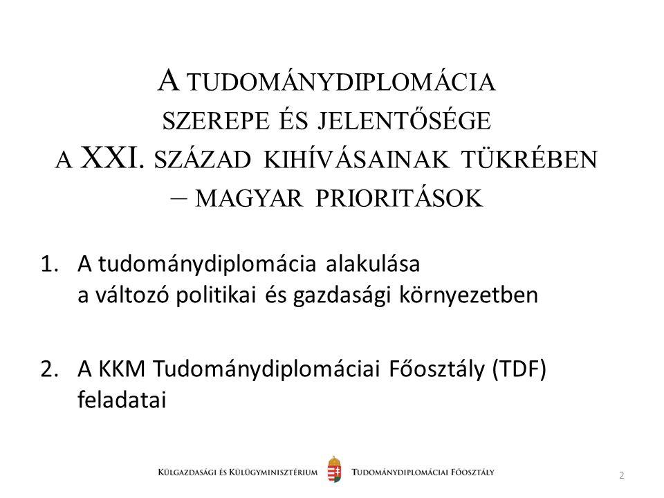 1.A tudománydiplomácia alakulása a változó politikai és gazdasági környezetben 2.A KKM Tudománydiplomáciai Főosztály (TDF) feladatai 2 A TUDOMÁNYDIPLOMÁCIA SZEREPE ÉS JELENTŐSÉGE A XXI.