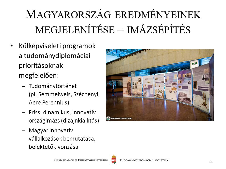 M AGYARORSZÁG EREDMÉNYEINEK MEGJELENÍTÉSE – IMÁZSÉPÍTÉS Külképviseleti programok a tudománydiplomáciai prioritásoknak megfelelően: – Tudománytörténet (pl.