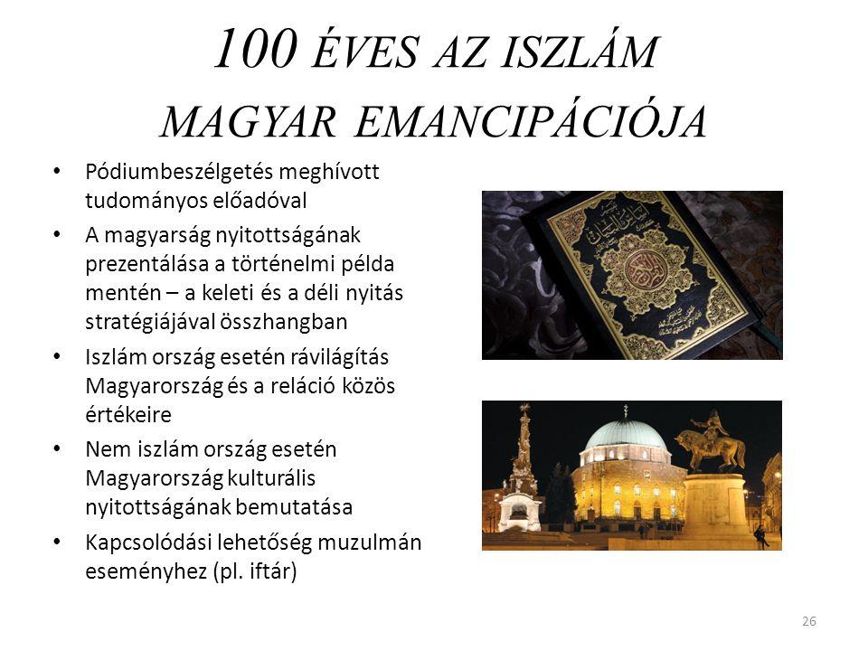 100 ÉVES AZ ISZLÁM MAGYAR EMANCIPÁCIÓJA Pódiumbeszélgetés meghívott tudományos előadóval A magyarság nyitottságának prezentálása a történelmi példa mentén – a keleti és a déli nyitás stratégiájával összhangban Iszlám ország esetén rávilágítás Magyarország és a reláció közös értékeire Nem iszlám ország esetén Magyarország kulturális nyitottságának bemutatása Kapcsolódási lehetőség muzulmán eseményhez (pl.