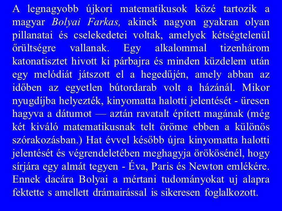 A legnagyobb újkori matematikusok közé tartozik a magyar Bolyai Farkas, akinek nagyon gyakran olyan pillanatai és cselekedetei voltak, amelyek kétségtelenül őrültségre vallanak.