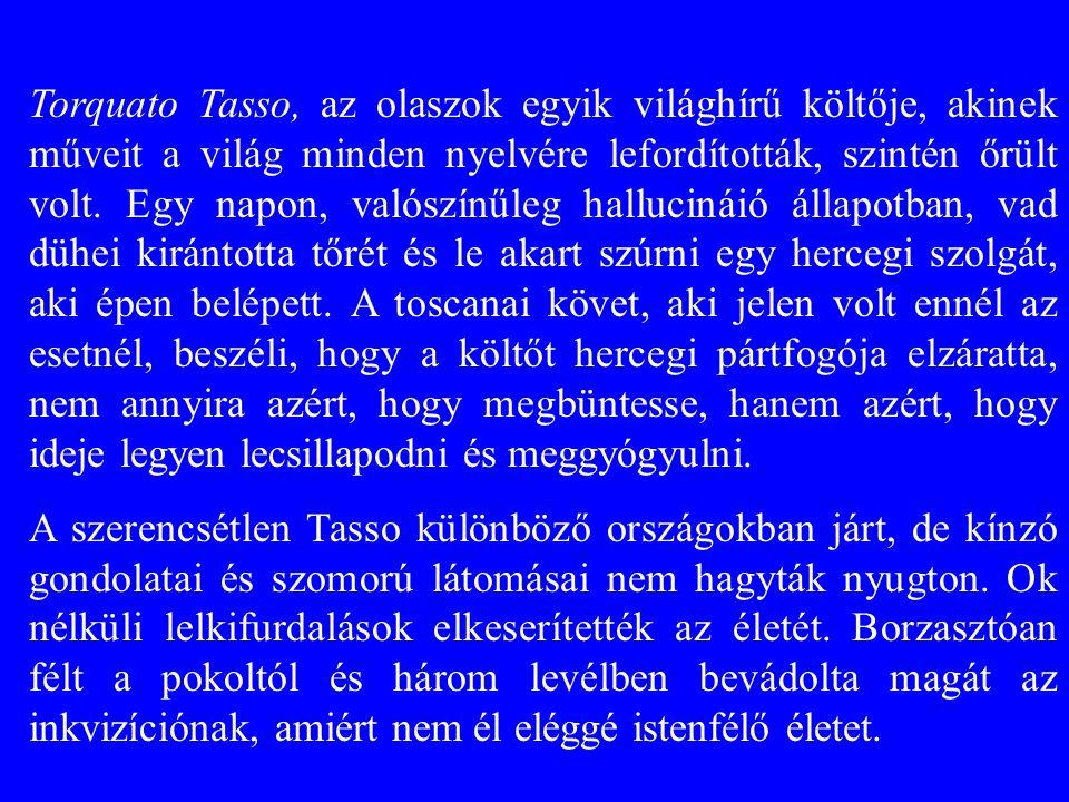 Torquato Tasso, az olaszok egyik világhírű költője, akinek műveit a világ minden nyelvére lefordították, szintén őrült volt. Egy napon, valószínűleg h
