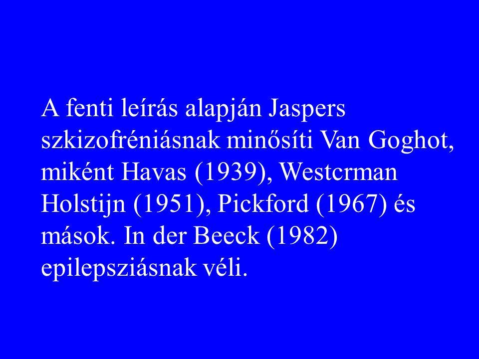 A fenti leírás alapján Jaspers szkizofréniásnak minősíti Van Goghot, miként Havas (1939), Westcrman Holstijn (1951), Pickford (1967) és mások. In der
