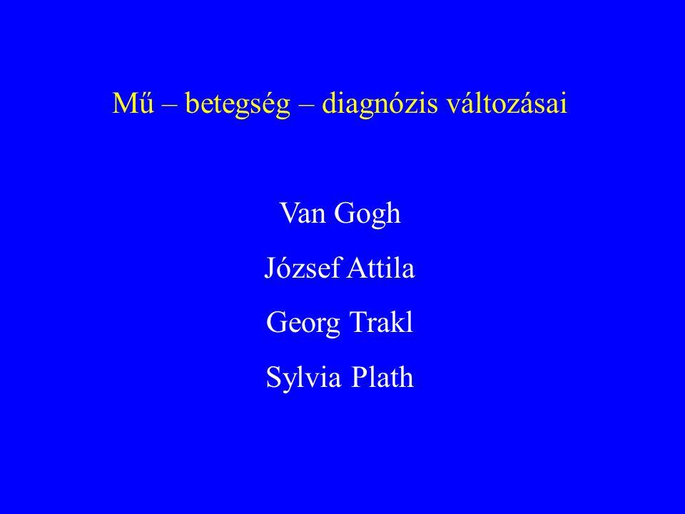 Mű – betegség – diagnózis változásai Van Gogh József Attila Georg Trakl Sylvia Plath
