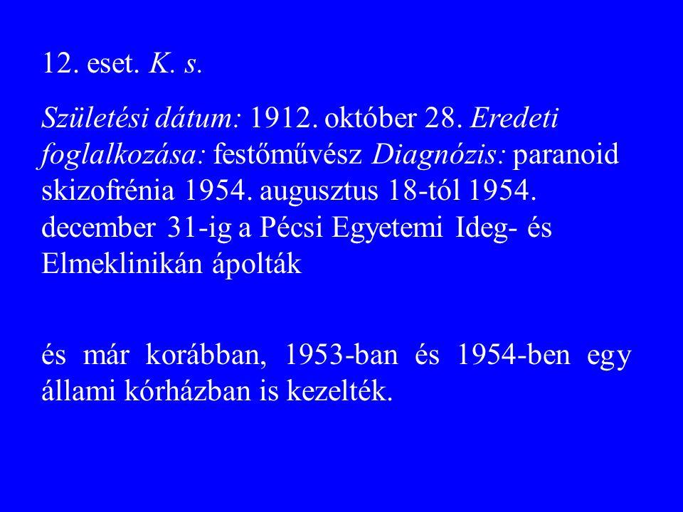 12. eset. K. s. Születési dátum: 1912. október 28. Eredeti foglalkozása: festőművész Diagnózis: paranoid skizofrénia 1954. augusztus 18-tól 1954. dece