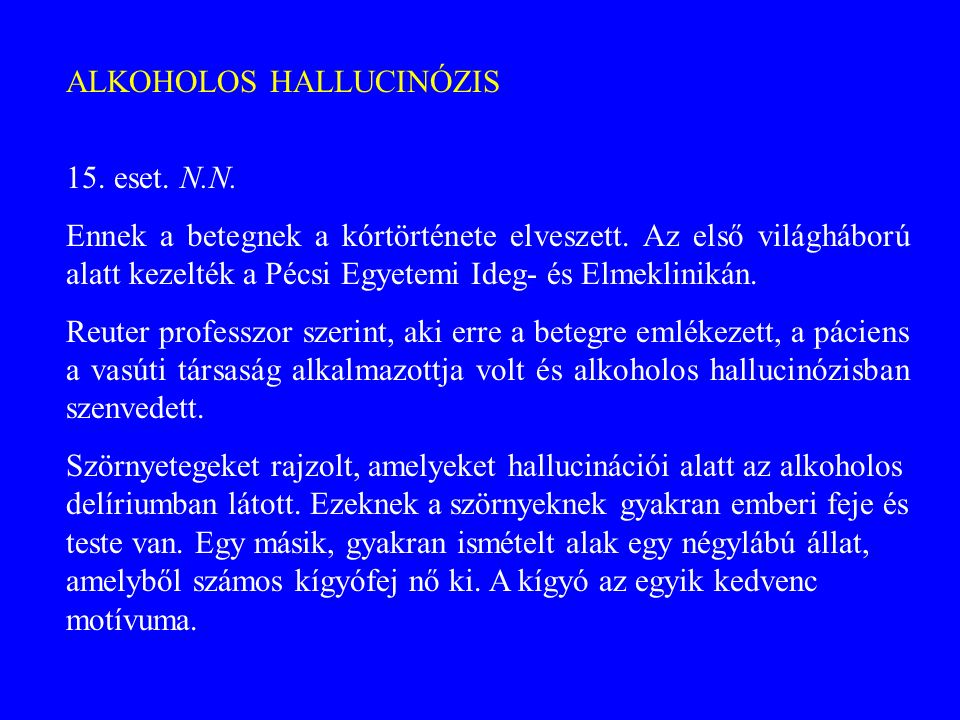 ALKOHOLOS HALLUCINÓZIS 15. eset. N.N. Ennek a betegnek a kórtörténete elveszett. Az első világháború alatt kezelték a Pécsi Egyetemi Ideg- és Elmeklin