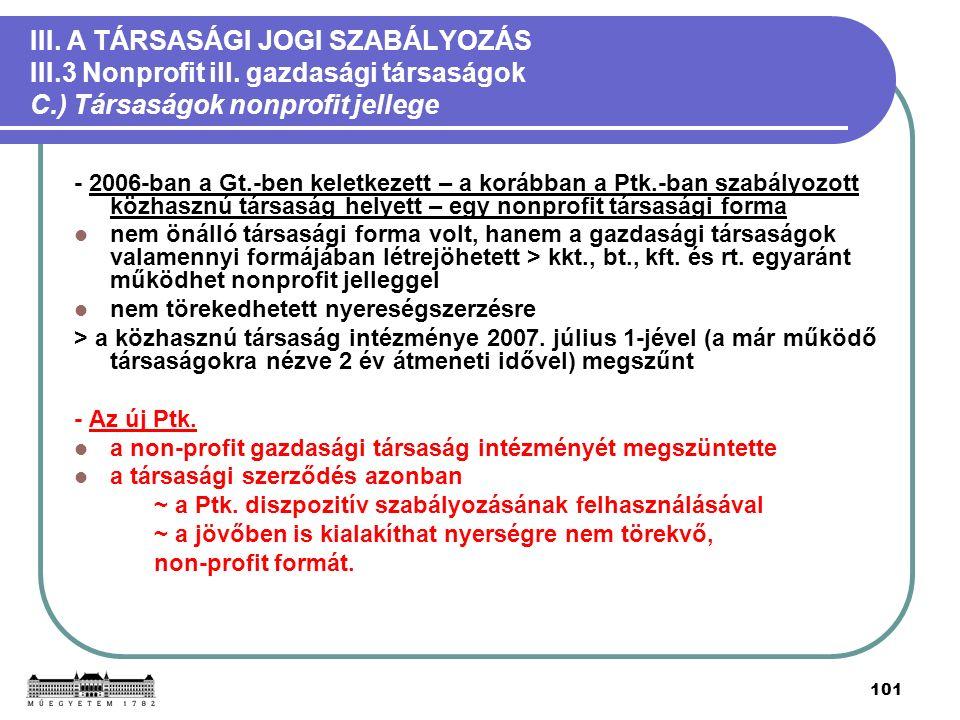 101 III. A TÁRSASÁGI JOGI SZABÁLYOZÁS III.3 Nonprofit ill. gazdasági társaságok C.) Társaságok nonprofit jellege - 2006-ban a Gt.-ben keletkezett – a