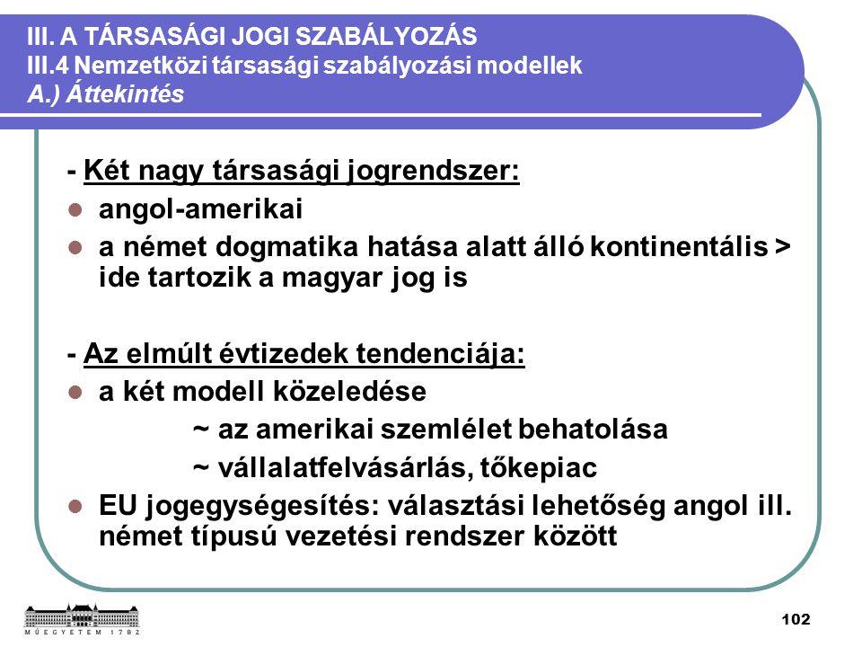 102 III. A TÁRSASÁGI JOGI SZABÁLYOZÁS III.4 Nemzetközi társasági szabályozási modellek A.) Áttekintés - Két nagy társasági jogrendszer: angol-amerikai