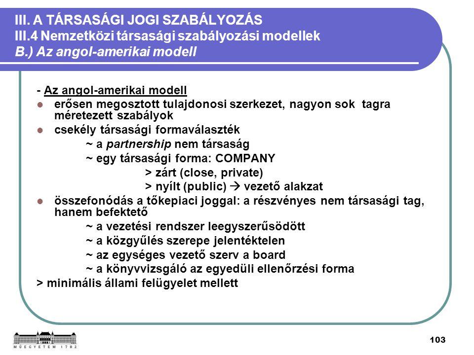 103 III. A TÁRSASÁGI JOGI SZABÁLYOZÁS III.4 Nemzetközi társasági szabályozási modellek B.) Az angol-amerikai modell - Az angol-amerikai modell erősen