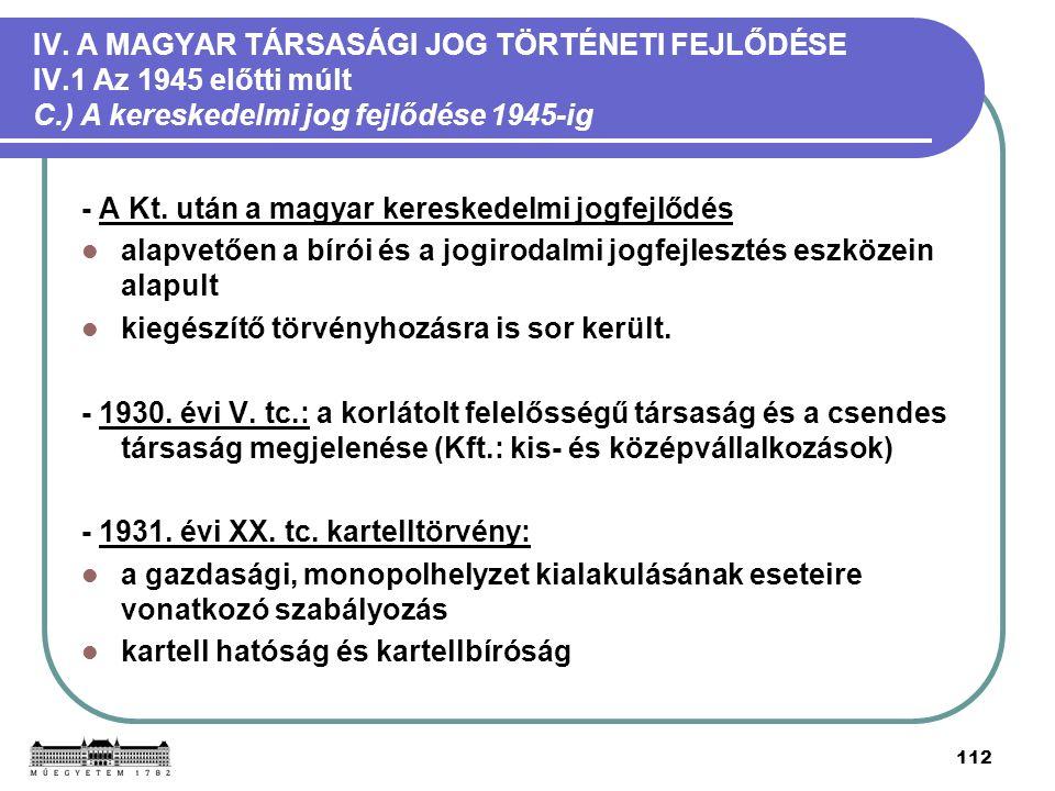 112 IV. A MAGYAR TÁRSASÁGI JOG TÖRTÉNETI FEJLŐDÉSE IV.1 Az 1945 előtti múlt C.) A kereskedelmi jog fejlődése 1945-ig - A Kt. után a magyar kereskedelm