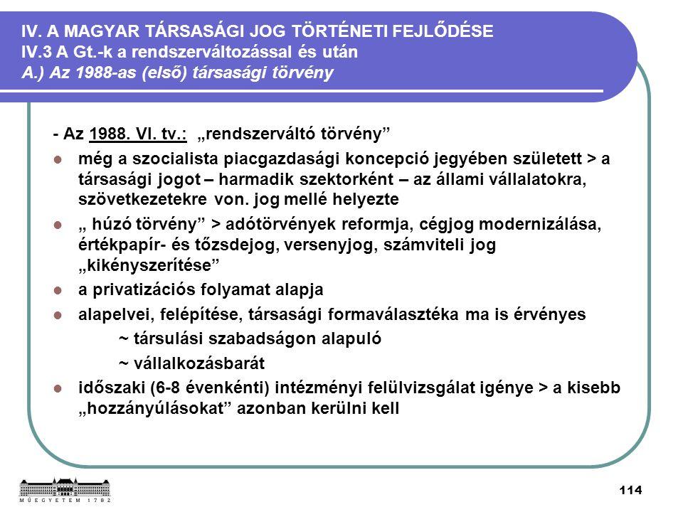 114 IV. A MAGYAR TÁRSASÁGI JOG TÖRTÉNETI FEJLŐDÉSE IV.3 A Gt.-k a rendszerváltozással és után A.) Az 1988-as (első) társasági törvény - Az 1988. VI. t