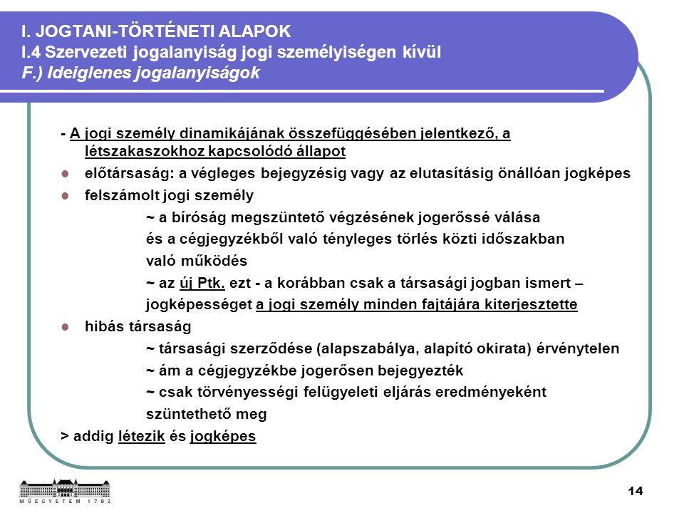 14 I. JOGTANI-TÖRTÉNETI ALAPOK I.4 Szervezeti jogalanyiság jogi személyiségen kívül F.) Ideiglenes jogalanyiságok - A jogi személy dinamikájának össze