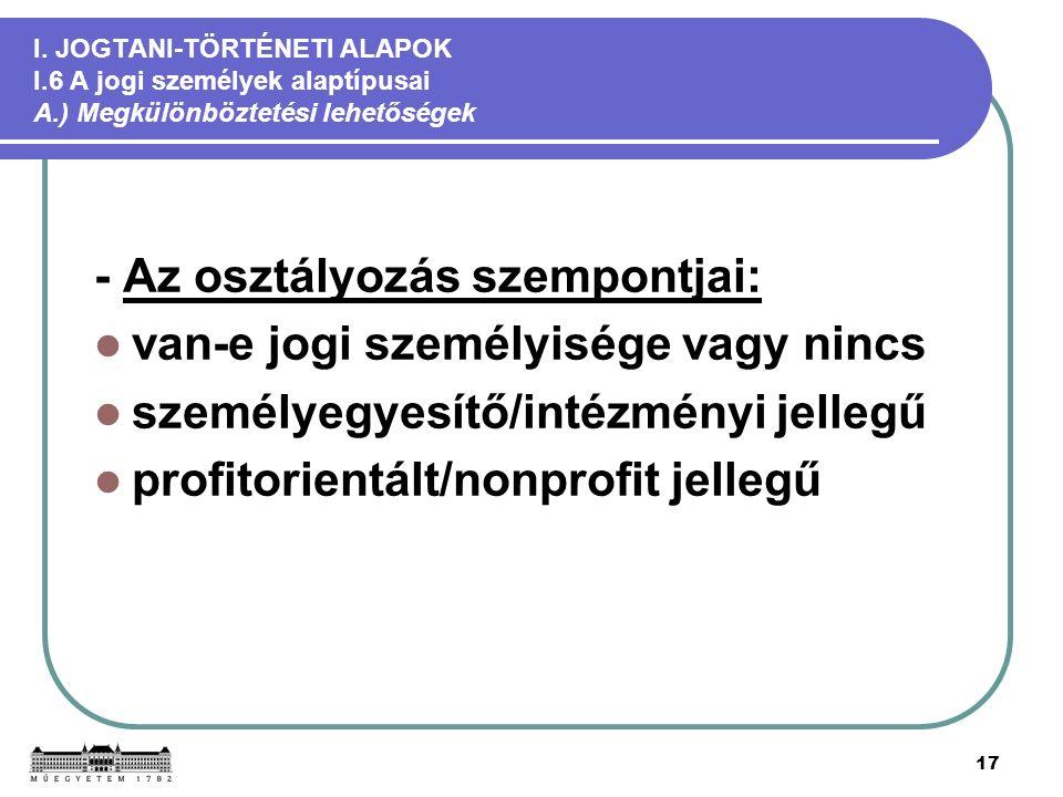 17 I. JOGTANI-TÖRTÉNETI ALAPOK I.6 A jogi személyek alaptípusai A.) Megkülönböztetési lehetőségek - Az osztályozás szempontjai: van-e jogi személyiség