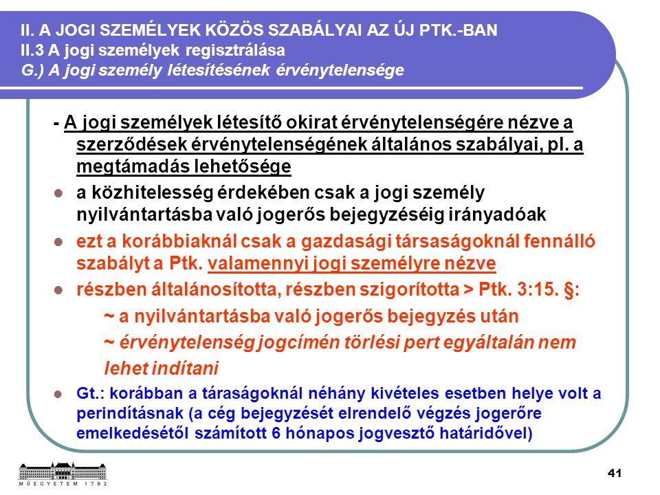 41 II. A JOGI SZEMÉLYEK KÖZÖS SZABÁLYAI AZ ÚJ PTK.-BAN II.3 A jogi személyek regisztrálása G.) A jogi személy létesítésének érvénytelensége - A jogi s