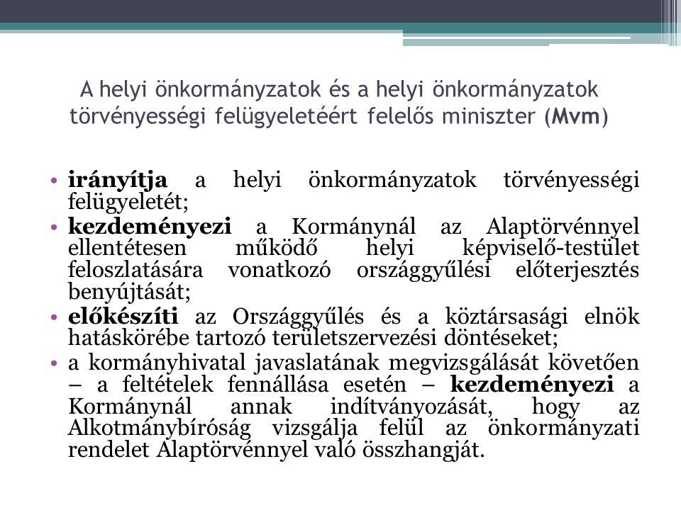 A helyi önkormányzatok és a helyi önkormányzatok törvényességi felügyeletéért felelős miniszter (Mvm) irányítja a helyi önkormányzatok törvényességi felügyeletét; kezdeményezi a Kormánynál az Alaptörvénnyel ellentétesen működő helyi képviselő-testület feloszlatására vonatkozó országgyűlési előterjesztés benyújtását; előkészíti az Országgyűlés és a köztársasági elnök hatáskörébe tartozó területszervezési döntéseket; a kormányhivatal javaslatának megvizsgálását követően – a feltételek fennállása esetén – kezdeményezi a Kormánynál annak indítványozását, hogy az Alkotmánybíróság vizsgálja felül az önkormányzati rendelet Alaptörvénnyel való összhangját.
