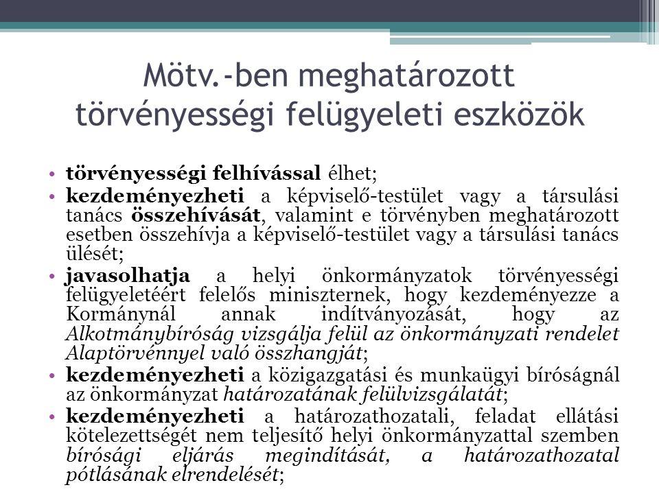 Mötv.-ben meghatározott törvényességi felügyeleti eszközök törvényességi felhívással élhet; kezdeményezheti a képviselő-testület vagy a társulási tanács összehívását, valamint e törvényben meghatározott esetben összehívja a képviselő-testület vagy a társulási tanács ülését; javasolhatja a helyi önkormányzatok törvényességi felügyeletéért felelős miniszternek, hogy kezdeményezze a Kormánynál annak indítványozását, hogy az Alkotmánybíróság vizsgálja felül az önkormányzati rendelet Alaptörvénnyel való összhangját; kezdeményezheti a közigazgatási és munkaügyi bíróságnál az önkormányzat határozatának felülvizsgálatát; kezdeményezheti a határozathozatali, feladat ellátási kötelezettségét nem teljesítő helyi önkormányzattal szemben bírósági eljárás megindítását, a határozathozatal pótlásának elrendelését;